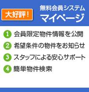 大好評!無料会員システムマイページ 1.会員限定物件情報を公開 2.希望条件の物件をお知らせ 3.スタッフによる安心サポート 4.簡単物件検索